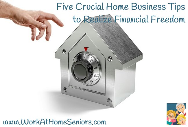 Five Crucial Home Business Tips to Realize Financial Freedom