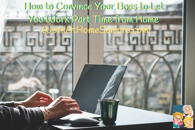 How to Convince Your Boss to Let You Work Part Time from Home - A Free Article from WorkAtHomeSeniors.com!